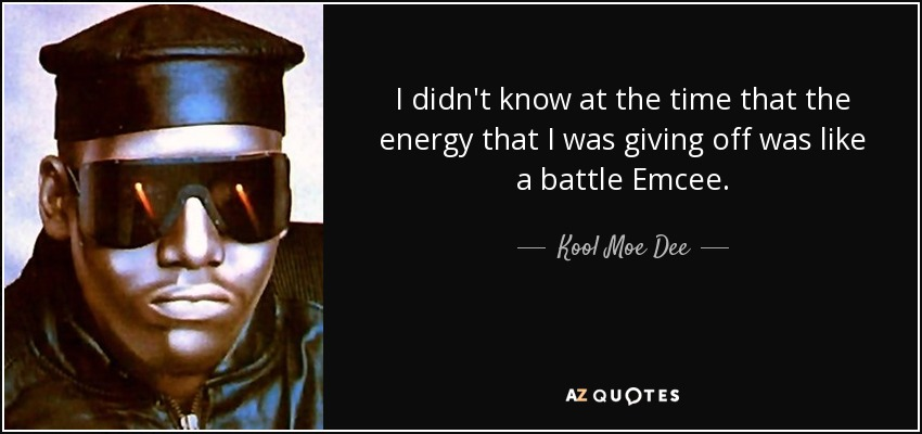I didn't know at the time that the energy that I was giving off was like a battle Emcee. - Kool Moe Dee