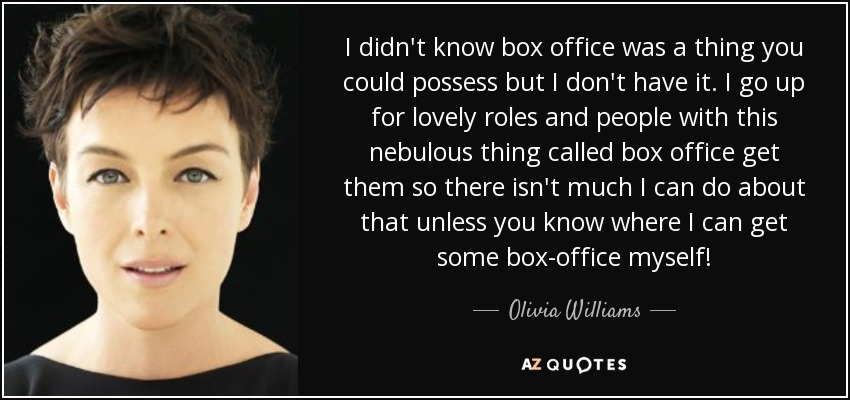 I didn't know box office was a thing you could possess but I don't have it. I go up for lovely roles and people with this nebulous thing called box office get them so there isn't much I can do about that unless you know where I can get some box-office myself! - Olivia Williams
