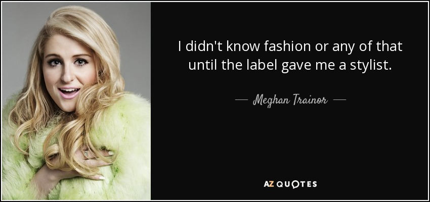 I didn't know fashion or any of that until the label gave me a stylist. - Meghan Trainor