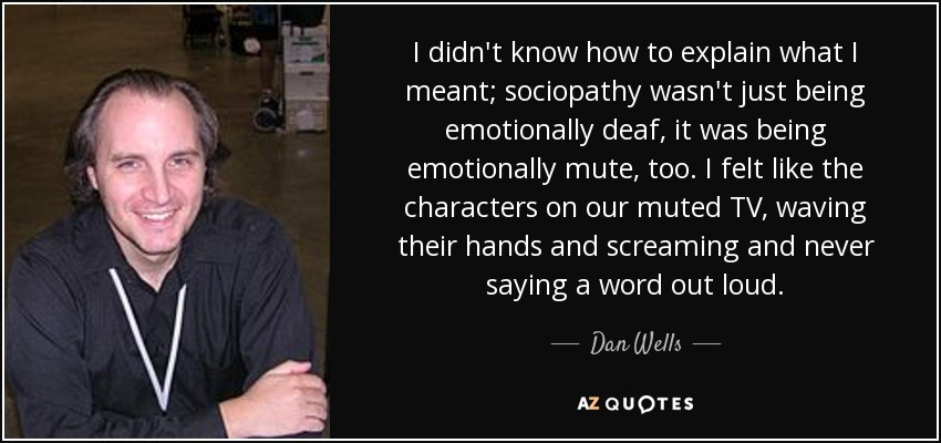I didn't know how to explain what I meant; sociopathy wasn't just being emotionally deaf, it was being emotionally mute, too. I felt like the characters on our muted TV, waving their hands and screaming and never saying a word out loud. - Dan Wells