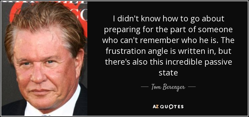I didn't know how to go about preparing for the part of someone who can't remember who he is. The frustration angle is written in, but there's also this incredible passive state - Tom Berenger