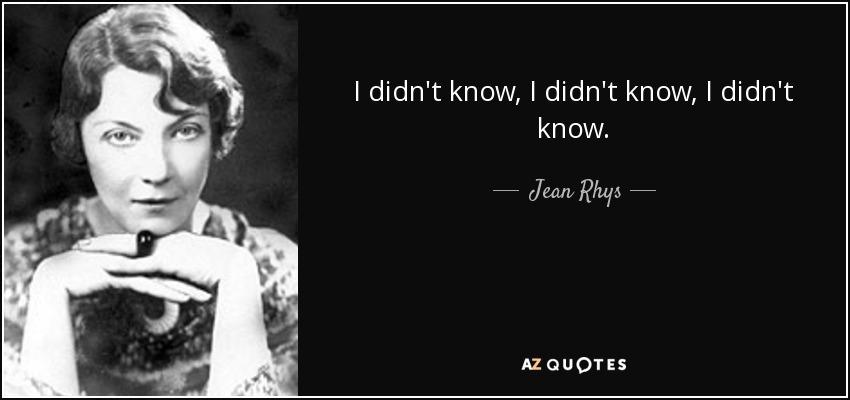 I didn't know, I didn't know, I didn't know. - Jean Rhys