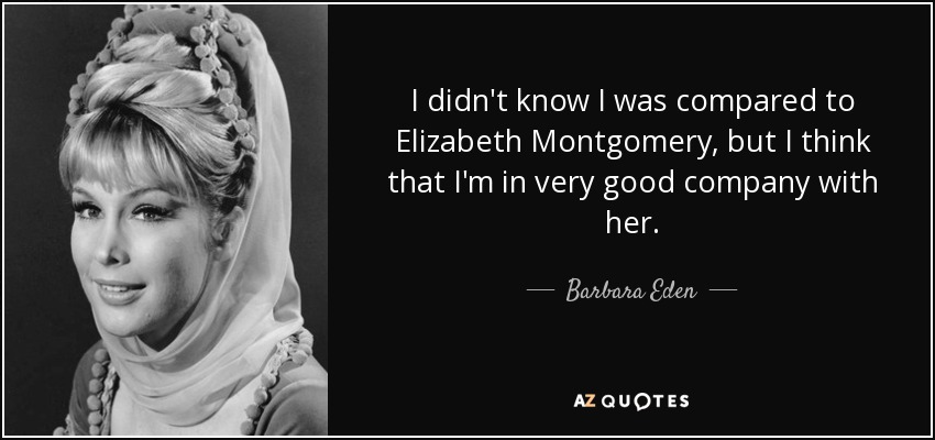 I didn't know I was compared to Elizabeth Montgomery, but I think that I'm in very good company with her. - Barbara Eden
