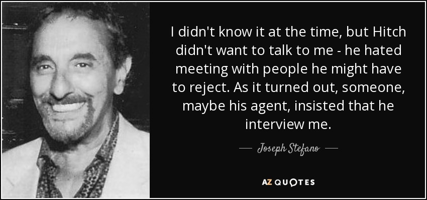 I didn't know it at the time, but Hitch didn't want to talk to me - he hated meeting with people he might have to reject. As it turned out, someone, maybe his agent, insisted that he interview me. - Joseph Stefano