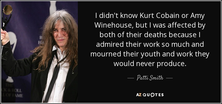 I didn't know Kurt Cobain or Amy Winehouse, but I was affected by both of their deaths because I admired their work so much and mourned their youth and work they would never produce. - Patti Smith