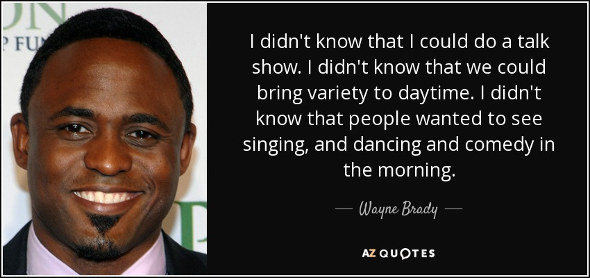 I didn't know that I could do a talk show. I didn't know that we could bring variety to daytime. I didn't know that people wanted to see singing, and dancing and comedy in the morning. - Wayne Brady