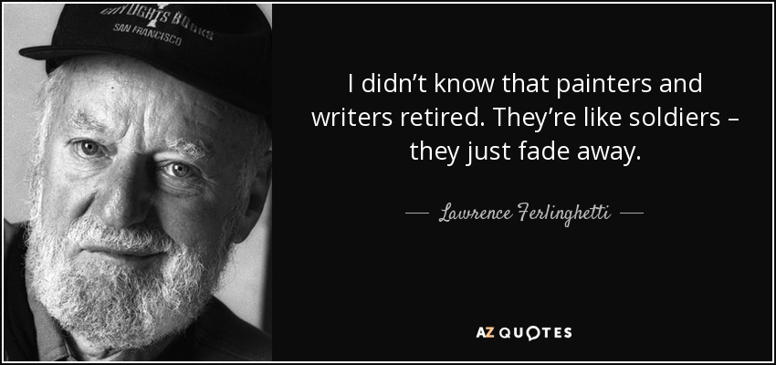 I didn't know that painters and writers retired. They're like soldiers – they just fade away. - Lawrence Ferlinghetti