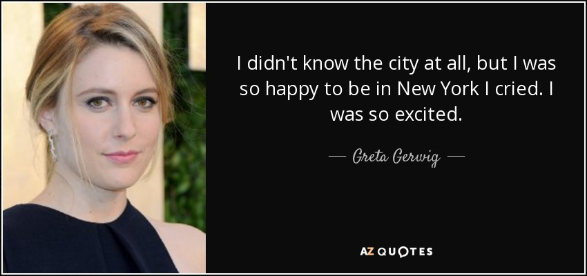 I didn't know the city at all, but I was so happy to be in New York I cried. I was so excited. - Greta Gerwig