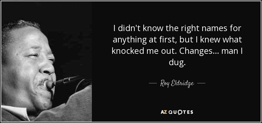 I didn't know the right names for anything at first, but I knew what knocked me out. Changes... man I dug. - Roy Eldridge