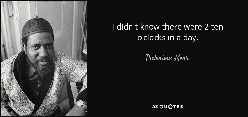 I didn't know there were 2 ten o'clocks in a day. - Thelonious Monk