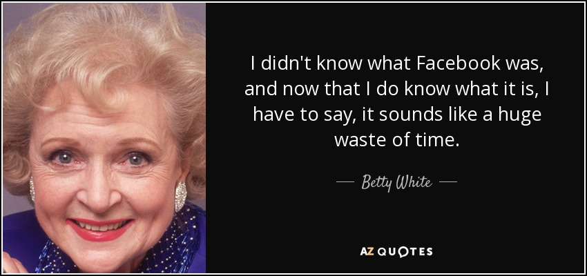 I didn't know what Facebook was, and now that I do know what it is, I have to say, it sounds like a huge waste of time. - Betty White