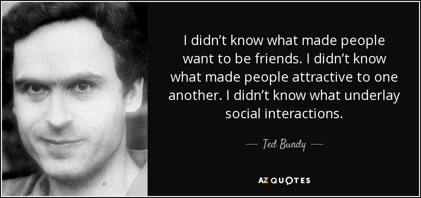 social attributes of ted bundy A new ted bundy: •bundy worked on the re-election campaign of washington's republican governor dan evans after he was elected, he appointed bundy to the seattle crime prevention advisory committee •bundy's political future seemed secure, when in 1973 he became assistant to ross davis, chairman of the washington state.