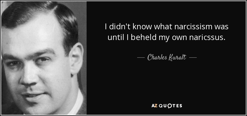 I didn't know what narcissism was until I beheld my own naricssus. - Charles Kuralt