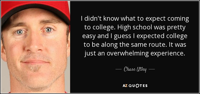 I didn't know what to expect coming to college. High school was pretty easy and I guess I expected college to be along the same route. It was just an overwhelming experience. - Chase Utley