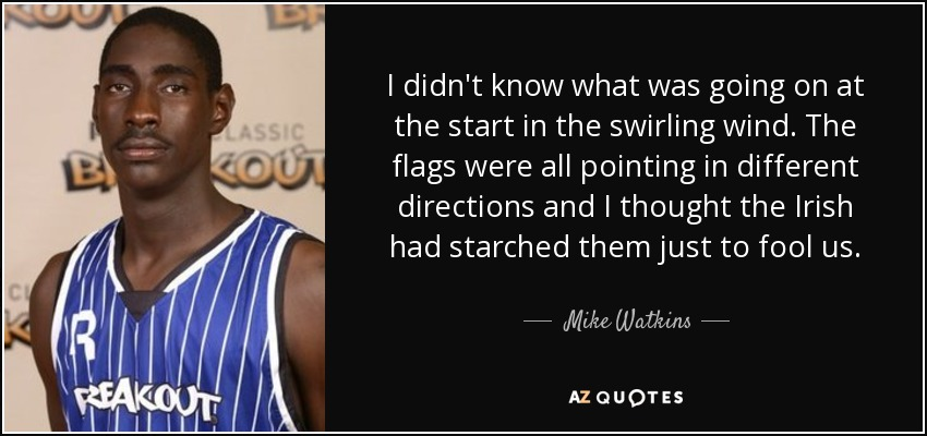 I didn't know what was going on at the start in the swirling wind. The flags were all pointing in different directions and I thought the Irish had starched them just to fool us. - Mike Watkins