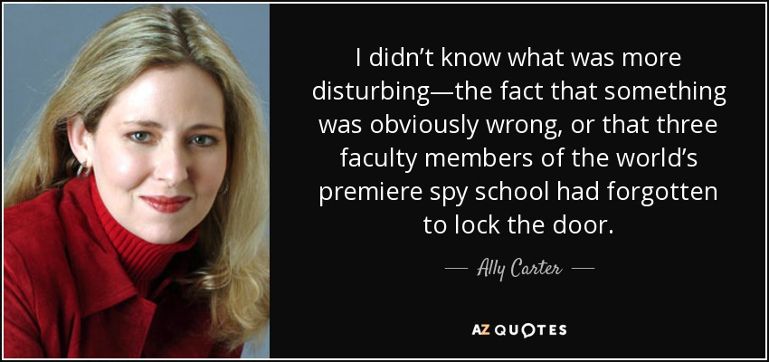I didn't know what was more disturbing—the fact that something was obviously wrong, or that three faculty members of the world's premiere spy school had forgotten to lock the door. - Ally Carter