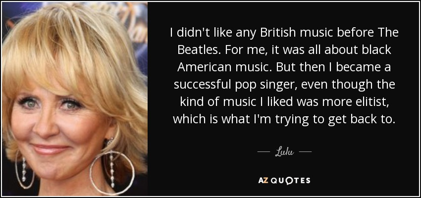 I didn't like any British music before The Beatles. For me, it was all about black American music. But then I became a successful pop singer, even though the kind of music I liked was more elitist, which is what I'm trying to get back to. - Lulu