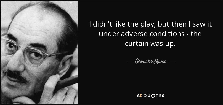 I didn't like the play, but then I saw it under adverse conditions - the curtain was up. - Groucho Marx