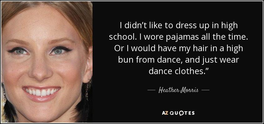 """I didn't like to dress up in high school. I wore pajamas all the time. Or I would have my hair in a high bun from dance, and just wear dance clothes."""" - Heather Morris"""