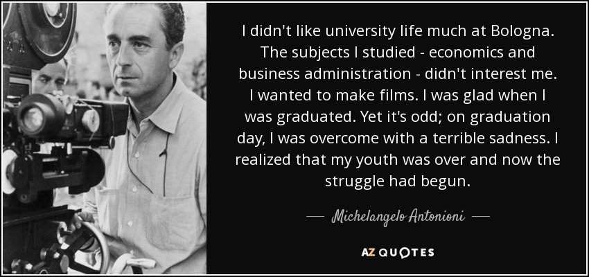 I didn't like university life much at Bologna. The subjects I studied - economics and business administration - didn't interest me. I wanted to make films. I was glad when I was graduated. Yet it's odd; on graduation day, I was overcome with a terrible sadness. I realized that my youth was over and now the struggle had begun. - Michelangelo Antonioni