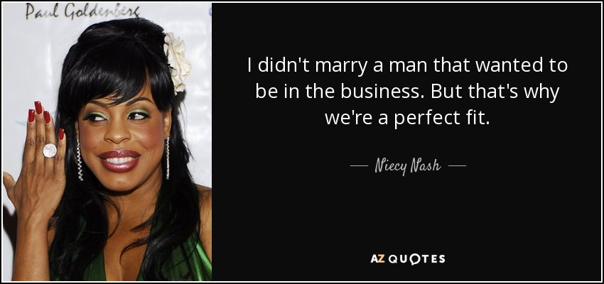 I didn't marry a man that wanted to be in the business. But that's why we're a perfect fit. - Niecy Nash
