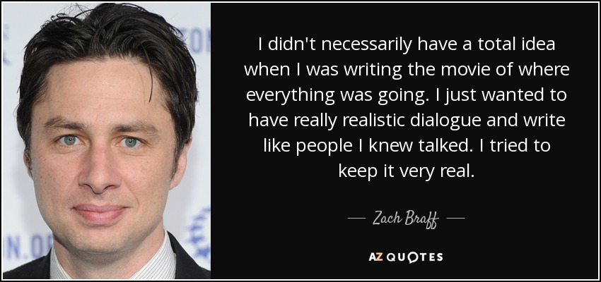 I didn't necessarily have a total idea when I was writing the movie of where everything was going. I just wanted to have really realistic dialogue and write like people I knew talked. I tried to keep it very real. - Zach Braff