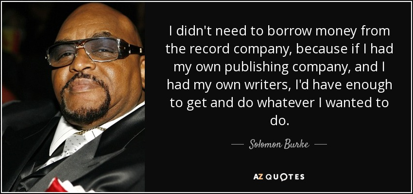 I didn't need to borrow money from the record company, because if I had my own publishing company, and I had my own writers, I'd have enough to get and do whatever I wanted to do. - Solomon Burke