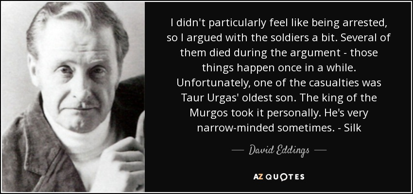 I didn't particularly feel like being arrested, so I argued with the soldiers a bit. Several of them died during the argument - those things happen once in a while. Unfortunately, one of the casualties was Taur Urgas' oldest son. The king of the Murgos took it personally. He's very narrow-minded sometimes. - Silk - David Eddings