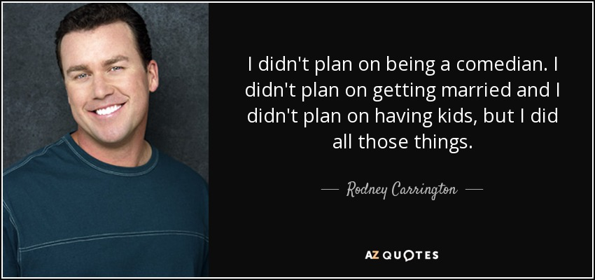 I didn't plan on being a comedian. I didn't plan on getting married and I didn't plan on having kids, but I did all those things. - Rodney Carrington
