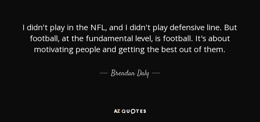 I didn't play in the NFL, and I didn't play defensive line. But football, at the fundamental level, is football. It's about motivating people and getting the best out of them. - Brendan Daly