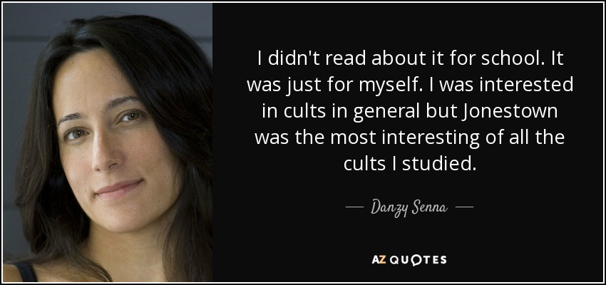I didn't read about it for school. It was just for myself. I was interested in cults in general but Jonestown was the most interesting of all the cults I studied. - Danzy Senna