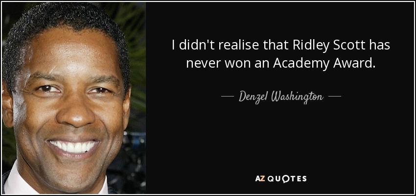 I didn't realise that Ridley Scott has never won an Academy Award. - Denzel Washington