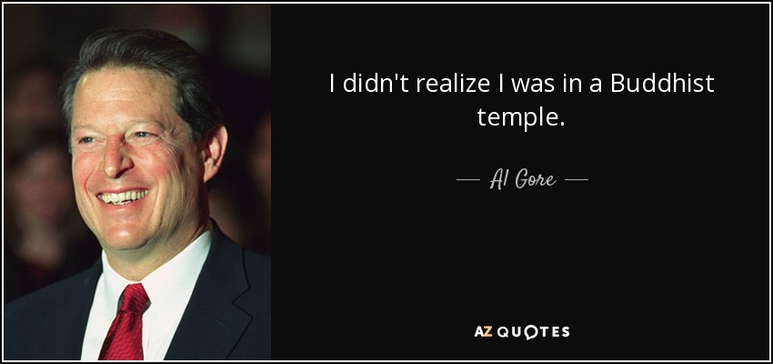 I didn't realize I was in a Buddhist temple. - Al Gore