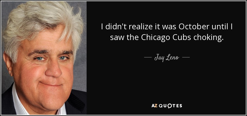 I didn't realize it was October until I saw the Chicago Cubs choking. - Jay Leno