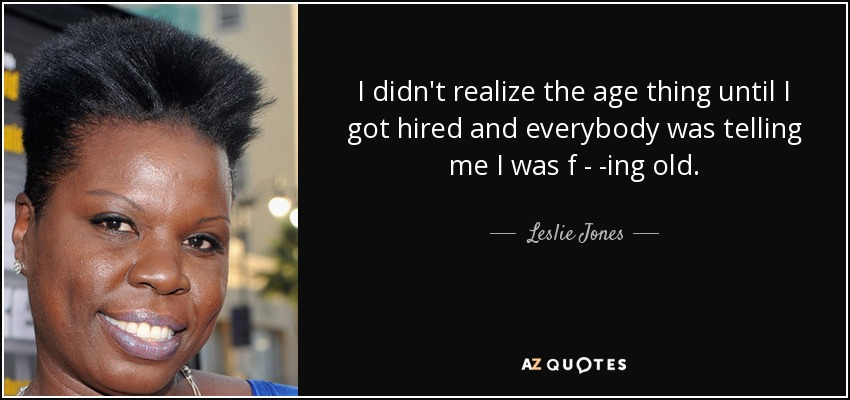 I didn't realize the age thing until I got hired and everybody was telling me I was f - -ing old. - Leslie Jones