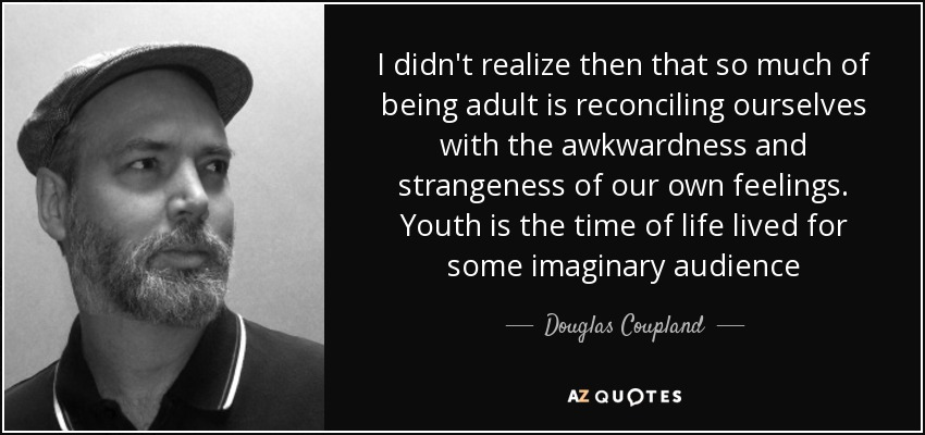 I didn't realize then that so much of being adult is reconciling ourselves with the awkwardness and strangeness of our own feelings. Youth is the time of life lived for some imaginary audience - Douglas Coupland