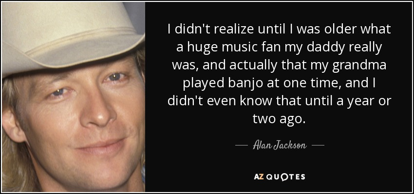 I didn't realize until I was older what a huge music fan my daddy really was, and actually that my grandma played banjo at one time, and I didn't even know that until a year or two ago. - Alan Jackson