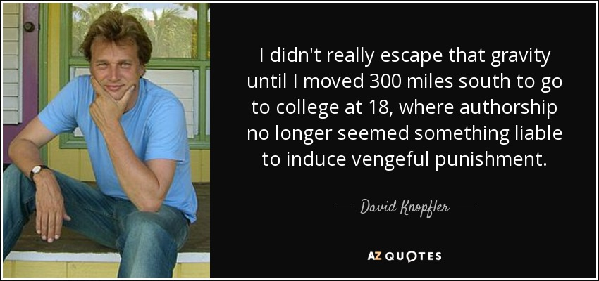 I didn't really escape that gravity until I moved 300 miles south to go to college at 18, where authorship no longer seemed something liable to induce vengeful punishment. - David Knopfler