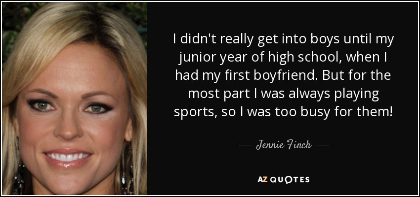 I didn't really get into boys until my junior year of high school, when I had my first boyfriend. But for the most part I was always playing sports, so I was too busy for them! - Jennie Finch
