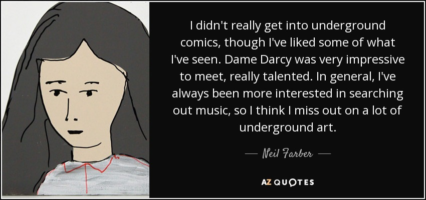 I didn't really get into underground comics, though I've liked some of what I've seen. Dame Darcy was very impressive to meet, really talented. In general, I've always been more interested in searching out music, so I think I miss out on a lot of underground art. - Neil Farber