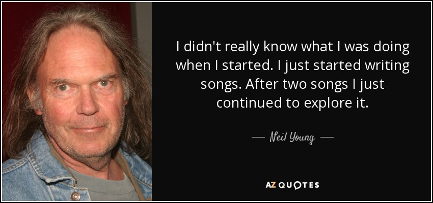 I didn't really know what I was doing when I started. I just started writing songs. After two songs I just continued to explore it. - Neil Young