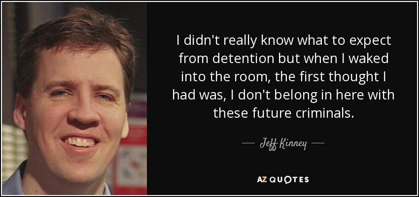 I didn't really know what to expect from detention but when I waked into the room, the first thought I had was, I don't belong in here with these future criminals. - Jeff Kinney