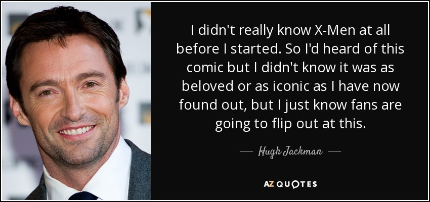 I didn't really know X-Men at all before I started. So I'd heard of this comic but I didn't know it was as beloved or as iconic as I have now found out, but I just know fans are going to flip out at this. - Hugh Jackman