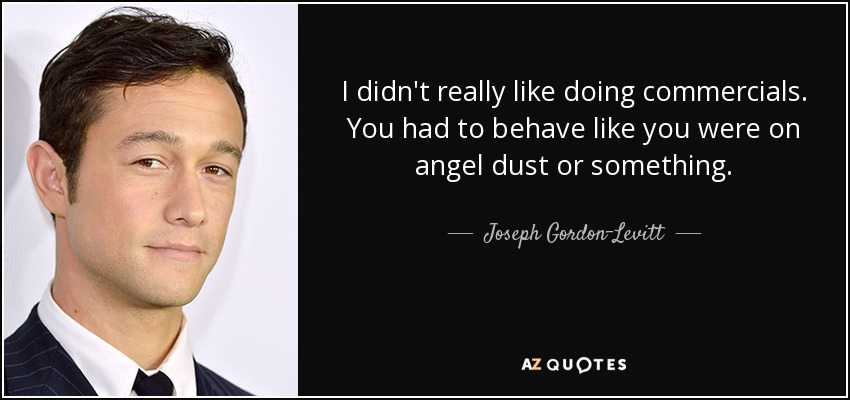 I didn't really like doing commercials. You had to behave like you were on angel dust or something. - Joseph Gordon-Levitt