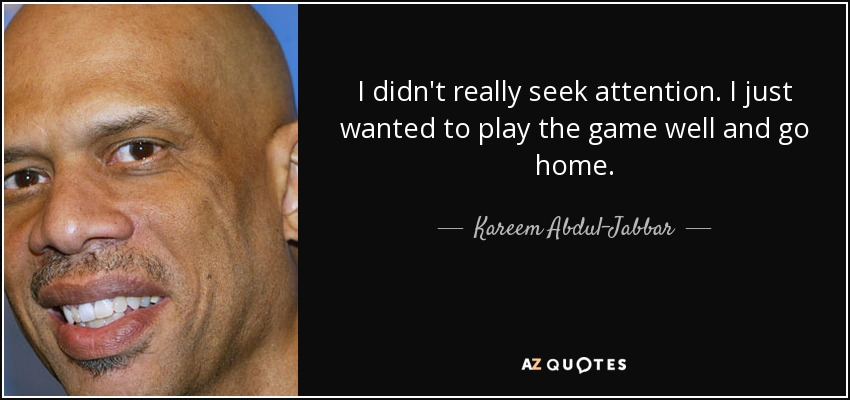 I didn't really seek attention. I just wanted to play the game well and go home. - Kareem Abdul-Jabbar
