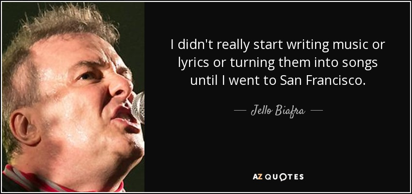 I didn't really start writing music or lyrics or turning them into songs until I went to San Francisco. - Jello Biafra