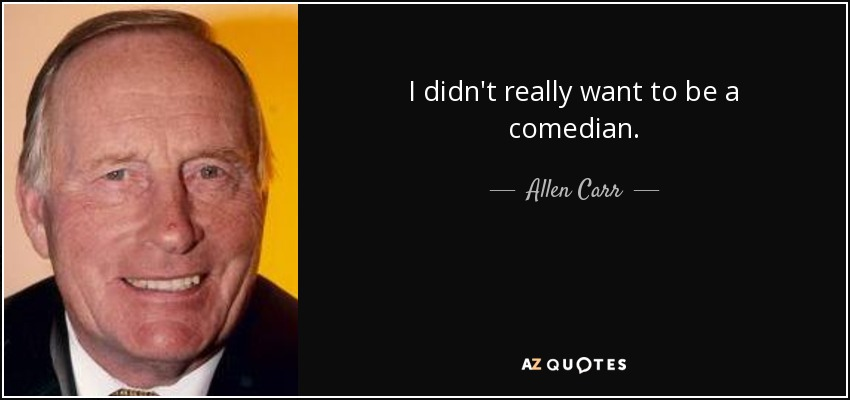 I didn't really want to be a comedian. - Allen Carr