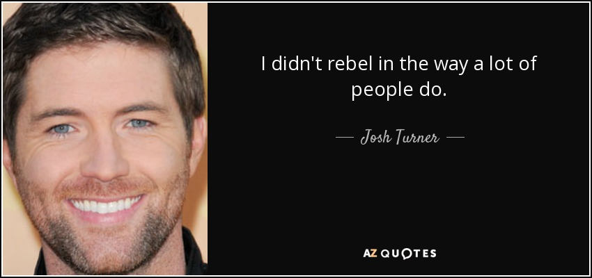 I didn't rebel in the way a lot of people do. - Josh Turner