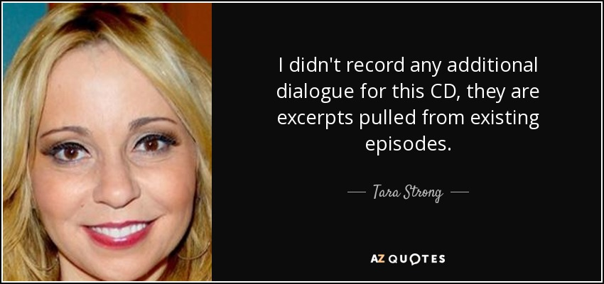 I didn't record any additional dialogue for this CD, they are excerpts pulled from existing episodes. - Tara Strong
