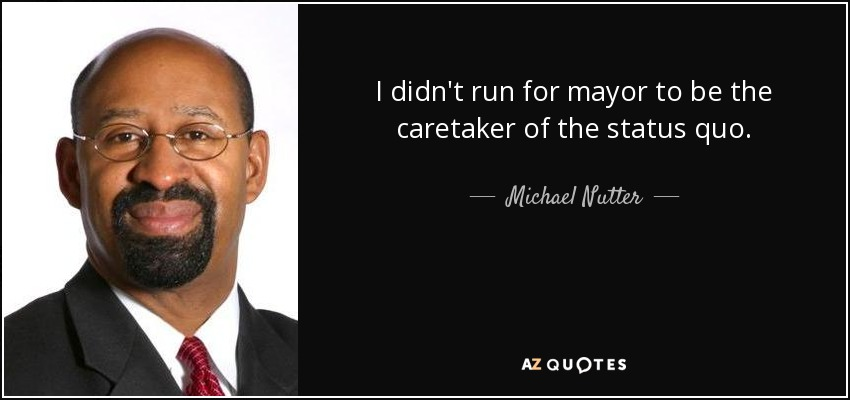 I didn't run for mayor to be the caretaker of the status quo. - Michael Nutter